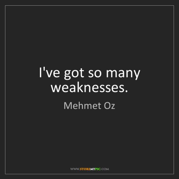 Mehmet Oz: I've got so many weaknesses.