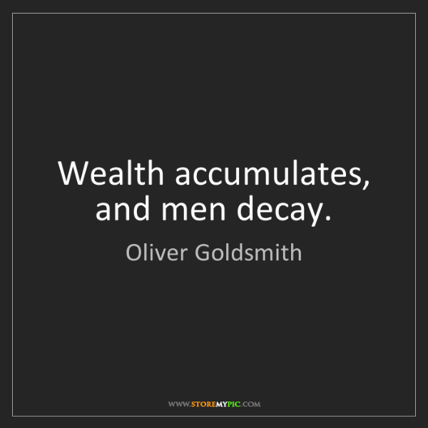 Oliver Goldsmith: Wealth accumulates, and men decay.