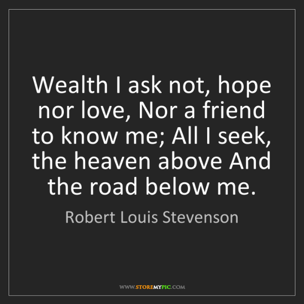 Robert Louis Stevenson: Wealth I ask not, hope nor love, Nor a friend to know...