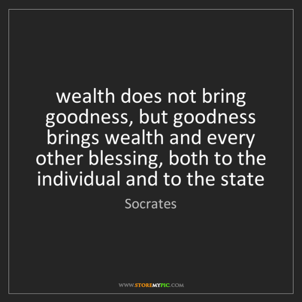 Socrates: wealth does not bring goodness, but goodness brings wealth...