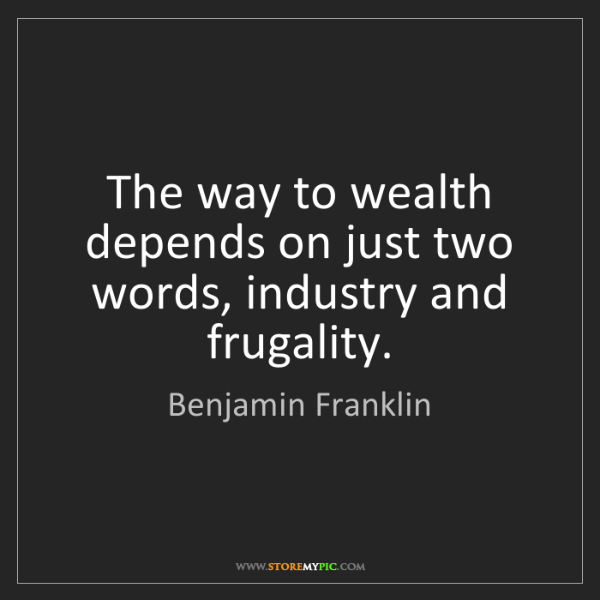 Benjamin Franklin: The way to wealth depends on just two words, industry...