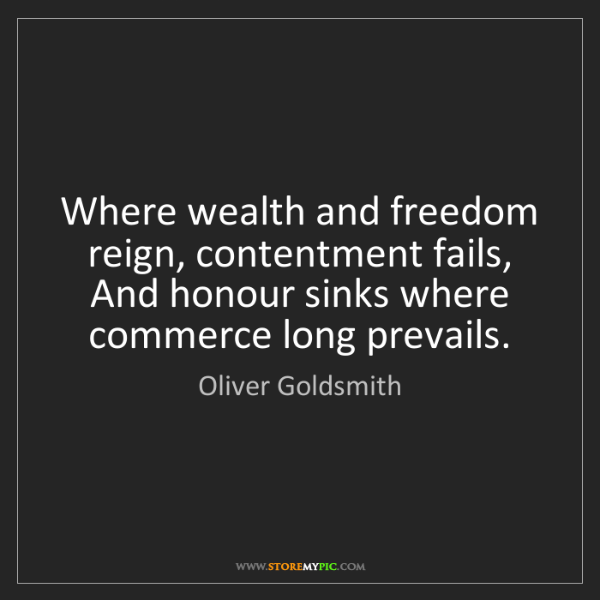 Oliver Goldsmith: Where wealth and freedom reign, contentment fails, And...