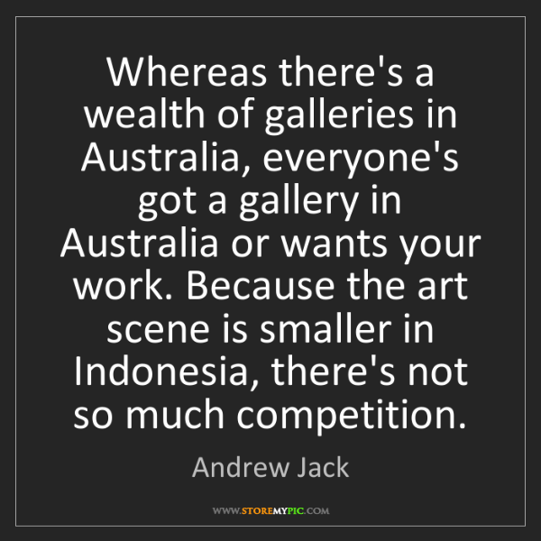 Andrew Jack: Whereas there's a wealth of galleries in Australia, everyone's...