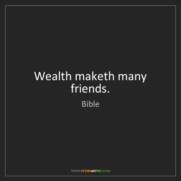 Bible: Wealth maketh many friends.