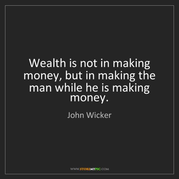 John Wicker: Wealth is not in making money, but in making the man...