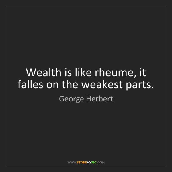 George Herbert: Wealth is like rheume, it falles on the weakest parts.