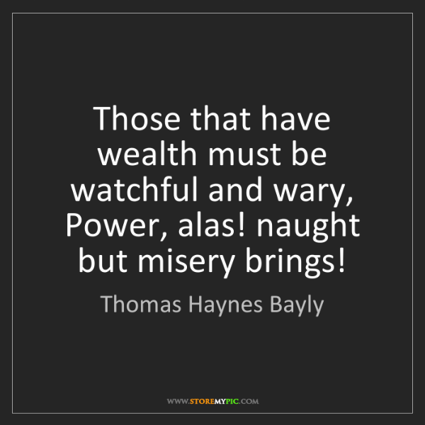 Thomas Haynes Bayly: Those that have wealth must be watchful and wary, Power,...