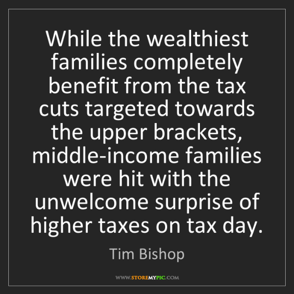 Tim Bishop: While the wealthiest families completely benefit from...