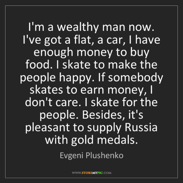 Evgeni Plushenko: I'm a wealthy man now. I've got a flat, a car, I have...