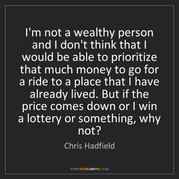 Chris Hadfield: I'm not a wealthy person and I don't think that I would...