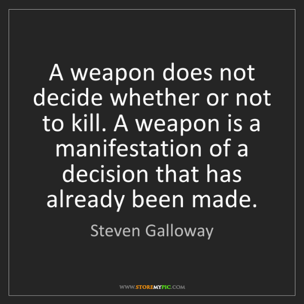 Steven Galloway: A weapon does not decide whether or not to kill. A weapon...