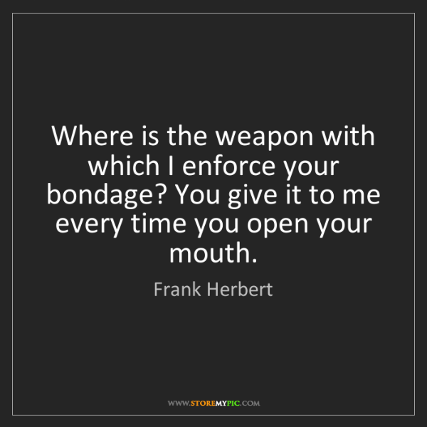 Frank Herbert: Where is the weapon with which I enforce your bondage?...