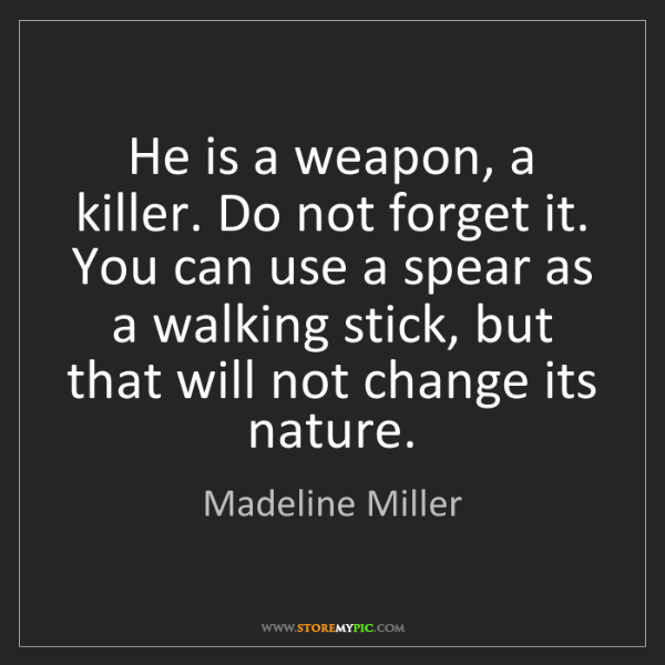 Madeline Miller: He is a weapon, a killer. Do not forget it. You can use...
