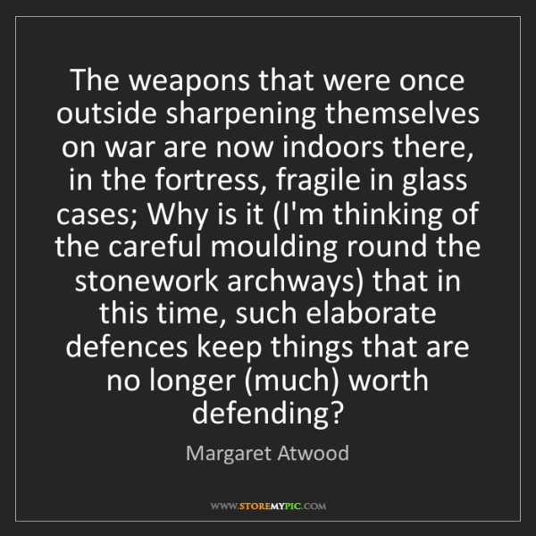Margaret Atwood: The weapons that were once outside sharpening themselves...