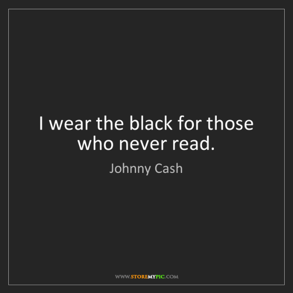 Johnny Cash: I wear the black for those who never read.