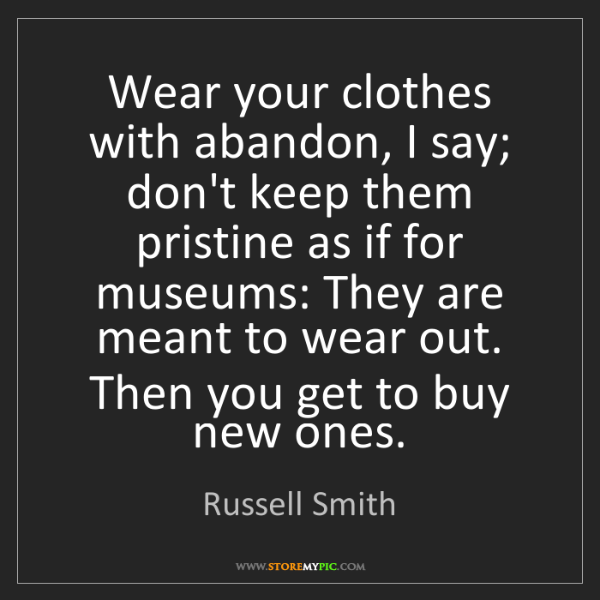Russell Smith: Wear your clothes with abandon, I say; don't keep them...
