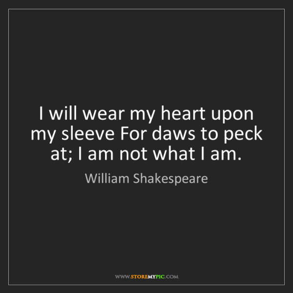 William Shakespeare: I will wear my heart upon my sleeve For daws to peck...