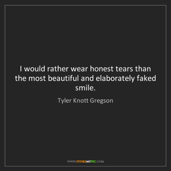 Tyler Knott Gregson: I would rather wear honest tears than the most beautiful...