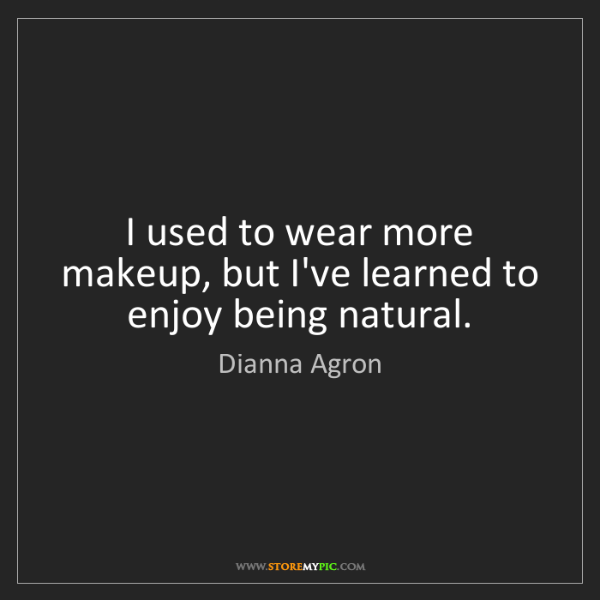 Dianna Agron: I used to wear more makeup, but I've learned to enjoy...
