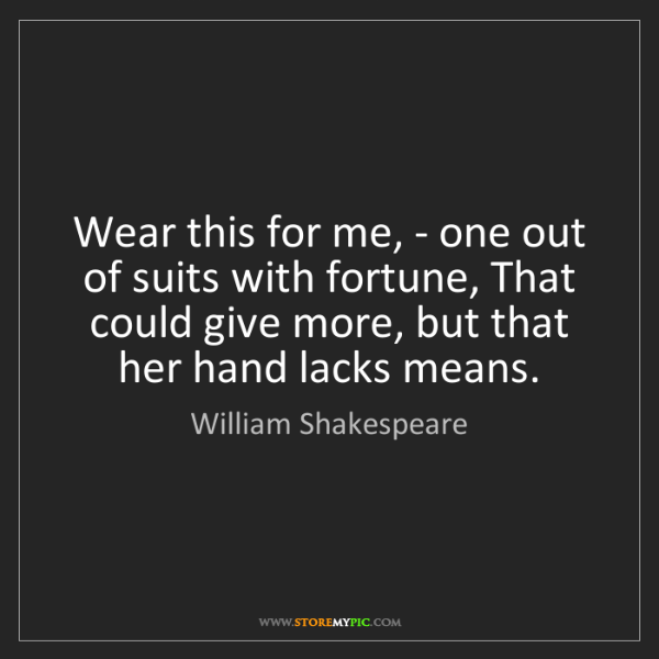 William Shakespeare: Wear this for me, - one out of suits with fortune, That...