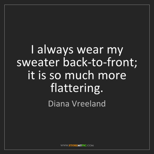 Diana Vreeland: I always wear my sweater back-to-front; it is so much...