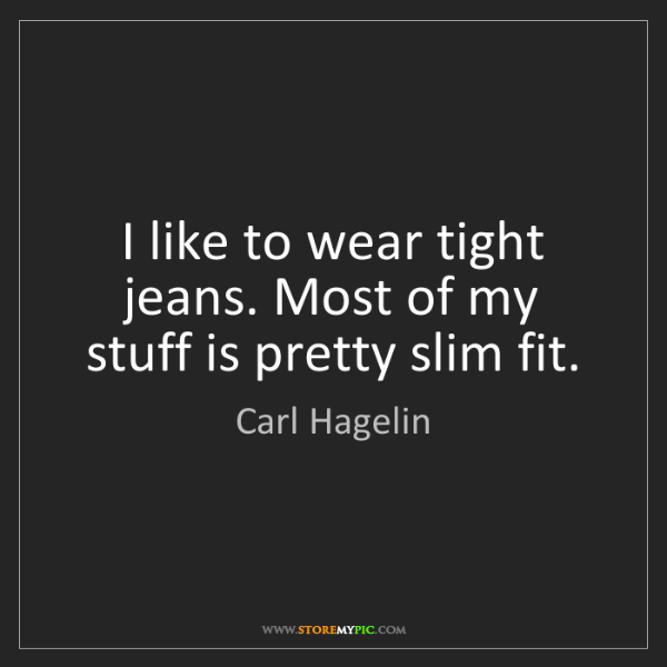 Carl Hagelin: I like to wear tight jeans. Most of my stuff is pretty...
