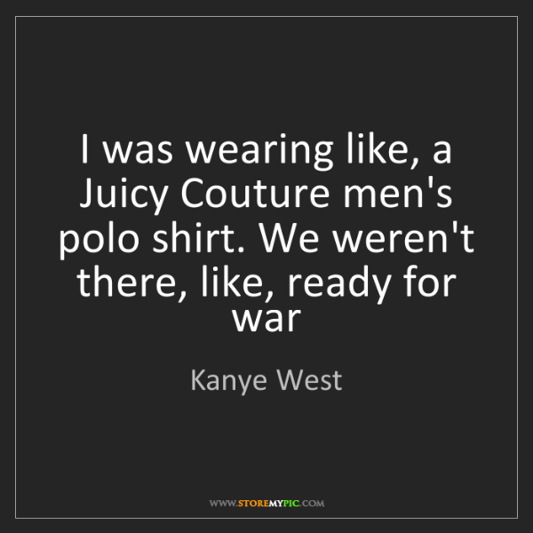 Kanye West: I was wearing like, a Juicy Couture men's polo shirt....