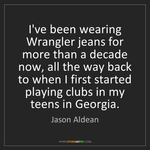 Jason Aldean: I've been wearing Wrangler jeans for more than a decade...