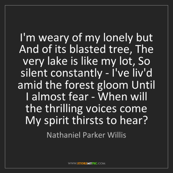 Nathaniel Parker Willis: I'm weary of my lonely but And of its blasted tree, The...