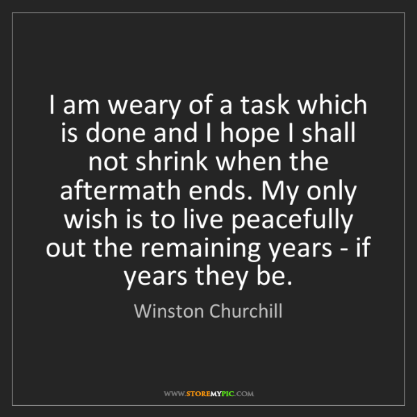 Winston Churchill: I am weary of a task which is done and I hope I shall...