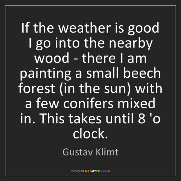 Gustav Klimt: If the weather is good I go into the nearby wood - there...