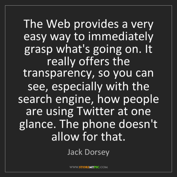 Jack Dorsey: The Web provides a very easy way to immediately grasp...