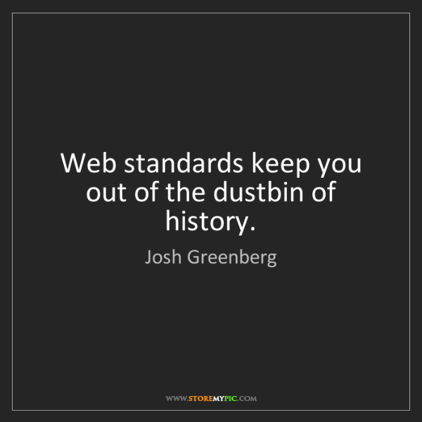 Josh Greenberg: Web standards keep you out of the dustbin of history.