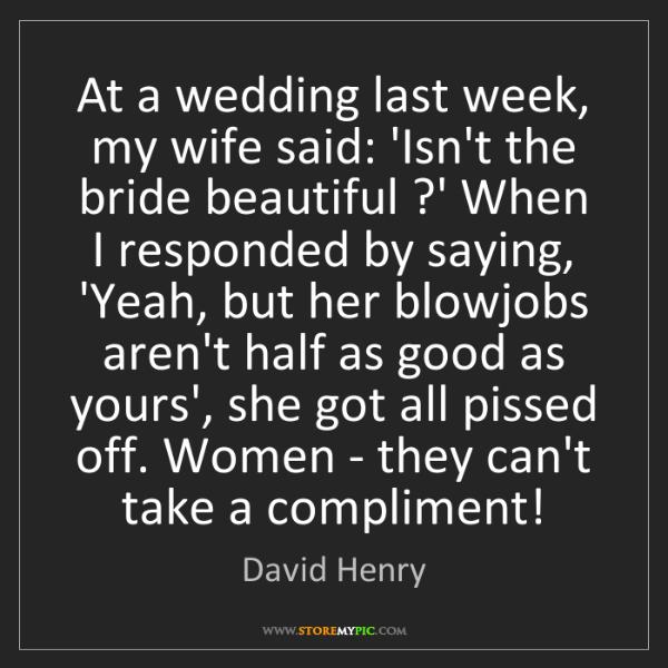 David Henry: At a wedding last week, my wife said: 'Isn't the bride...