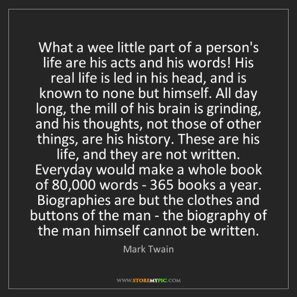 Mark Twain: What a wee little part of a person's life are his acts...