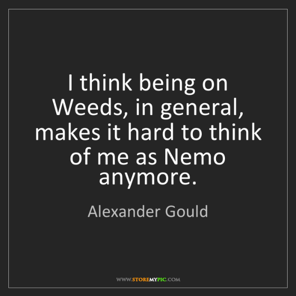 Alexander Gould: I think being on Weeds, in general, makes it hard to...