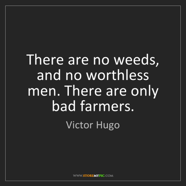 Victor Hugo: There are no weeds, and no worthless men. There are only...