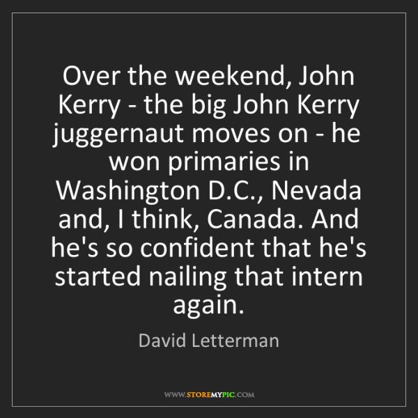 David Letterman: Over the weekend, John Kerry - the big John Kerry juggernaut...