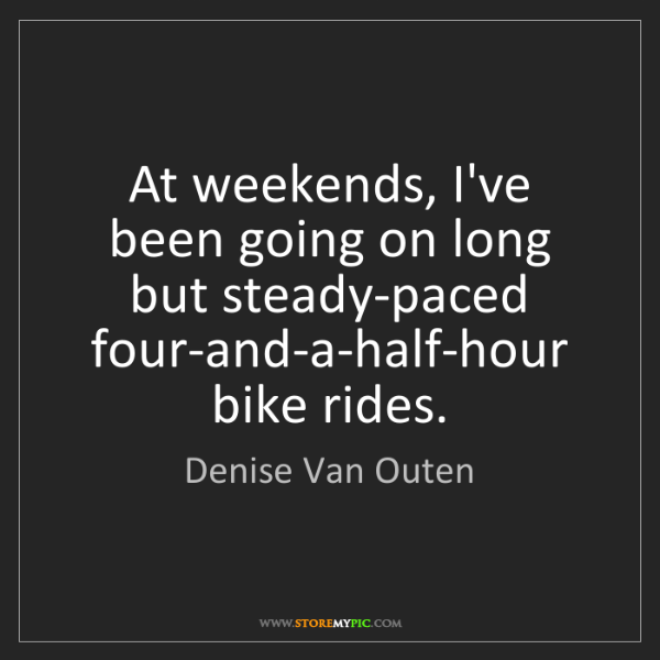 Denise Van Outen: At weekends, I've been going on long but steady-paced...