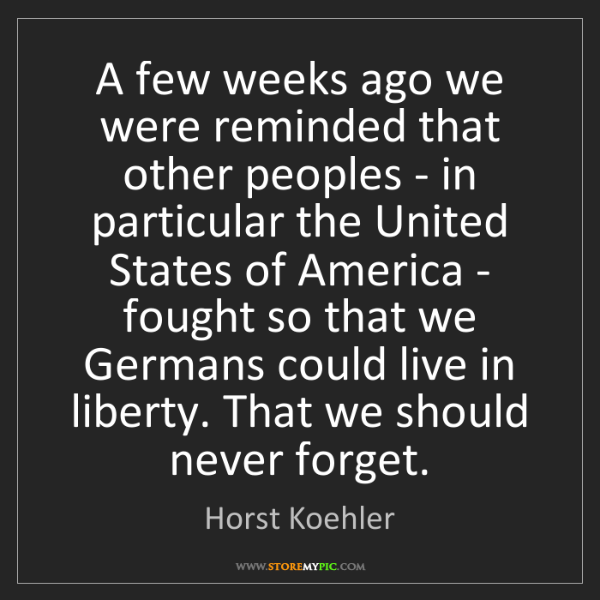 Horst Koehler: A few weeks ago we were reminded that other peoples -...