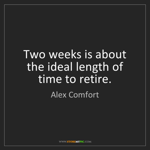 Alex Comfort: Two weeks is about the ideal length of time to retire.