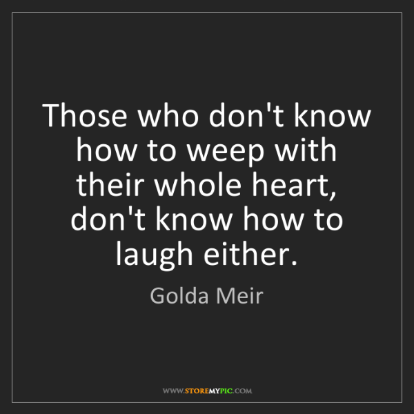 Golda Meir: Those who don't know how to weep with their whole heart,...