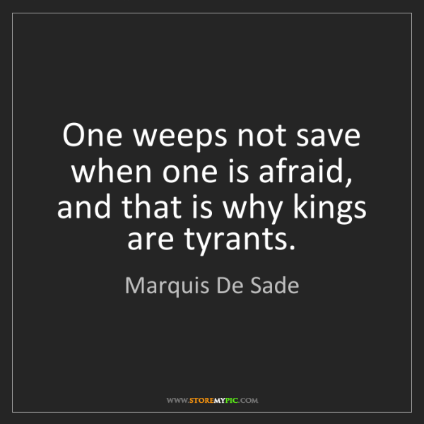 Marquis De Sade: One weeps not save when one is afraid, and that is why...