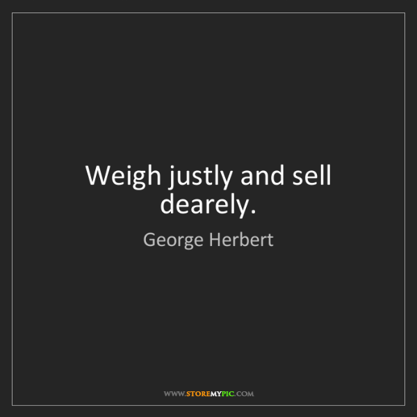 George Herbert: Weigh justly and sell dearely.