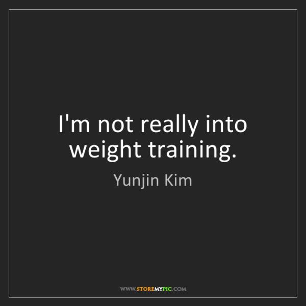 Yunjin Kim: I'm not really into weight training.