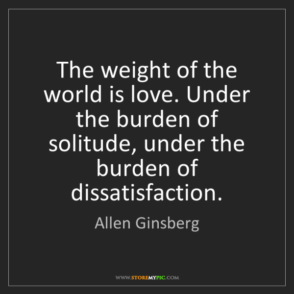 Allen Ginsberg: The weight of the world is love. Under the burden of...