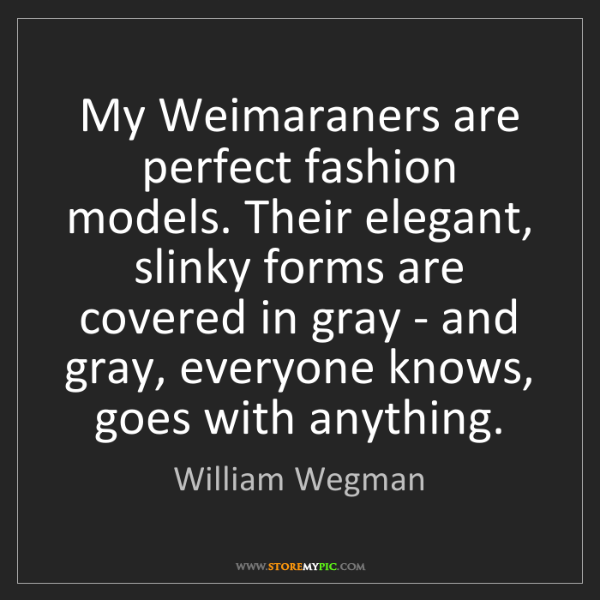 William Wegman: My Weimaraners are perfect fashion models. Their elegant,...
