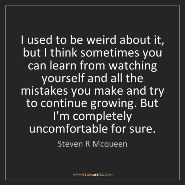 Steven R Mcqueen: I used to be weird about it, but I think sometimes you...