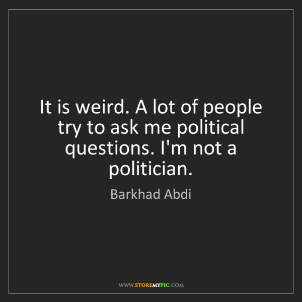 Barkhad Abdi: It is weird. A lot of people try to ask me political...