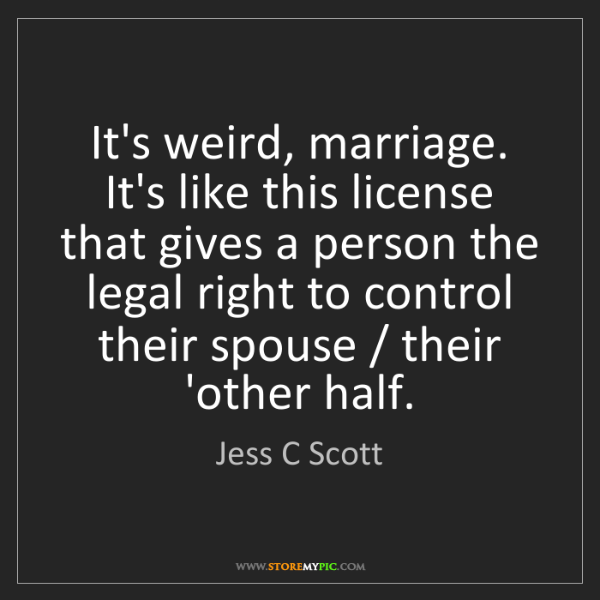 Jess C Scott: It's weird, marriage. It's like this license that gives...